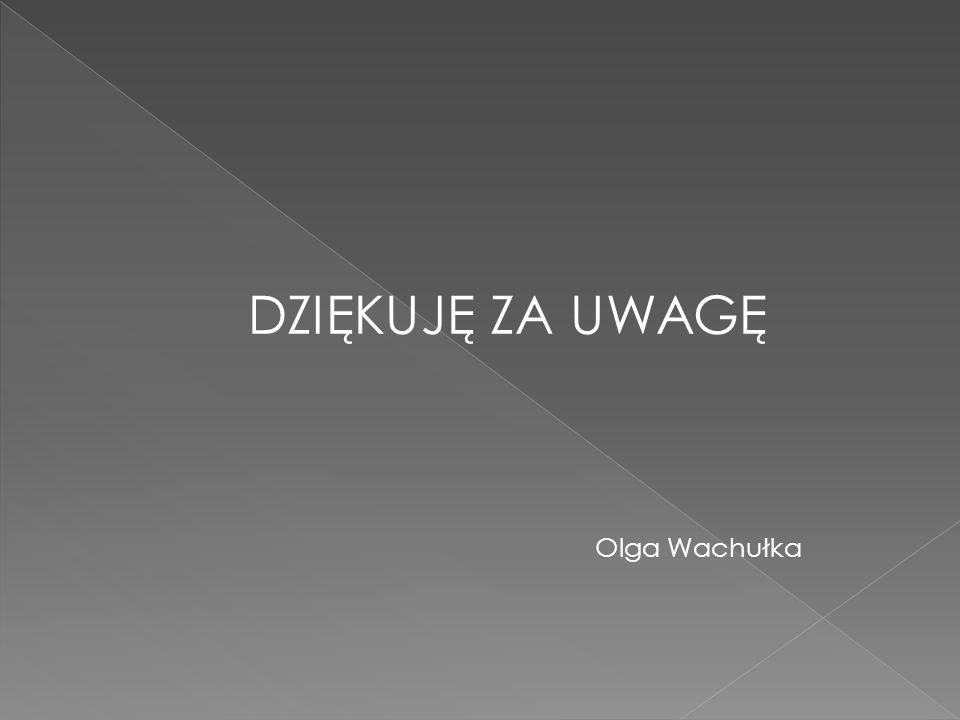DZIĘKUJĘ ZA UWAGĘ Olga Wachułka