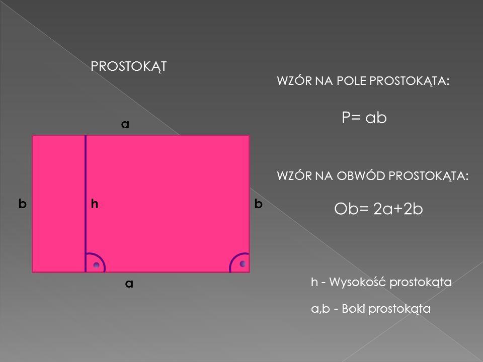 P= ab Ob= 2a+2b h PROSTOKĄT a a bb WZÓR NA POLE PROSTOKĄTA: WZÓR NA OBWÓD PROSTOKĄTA: a,b - Boki prostokąta h - Wysokość prostokąta