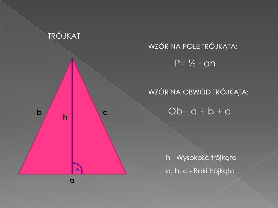 TRÓJKĄT h WZÓR NA POLE TRÓJKĄTA: a P= ½ ah bc WZÓR NA OBWÓD TRÓJKĄTA: Ob= a + b + c h - Wysokość trójkąta a, b, c - Boki trójkąta