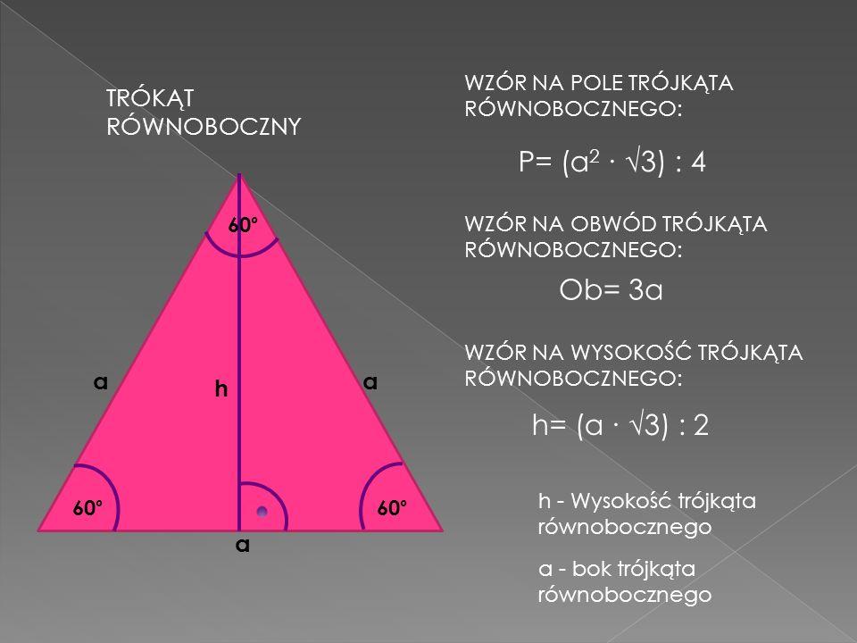 TRÓKĄT RÓWNOBOCZNY WZÓR NA POLE TRÓJKĄTA RÓWNOBOCZNEGO: h aa a 60° P= (a 2 3) : 4 WZÓR NA OBWÓD TRÓJKĄTA RÓWNOBOCZNEGO: Ob= 3a WZÓR NA WYSOKOŚĆ TRÓJKĄ
