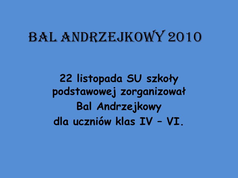 BAL ANDRZEJKOWY 2010 22 listopada SU szkoły podstawowej zorganizował Bal Andrzejkowy dla uczniów klas IV – VI.