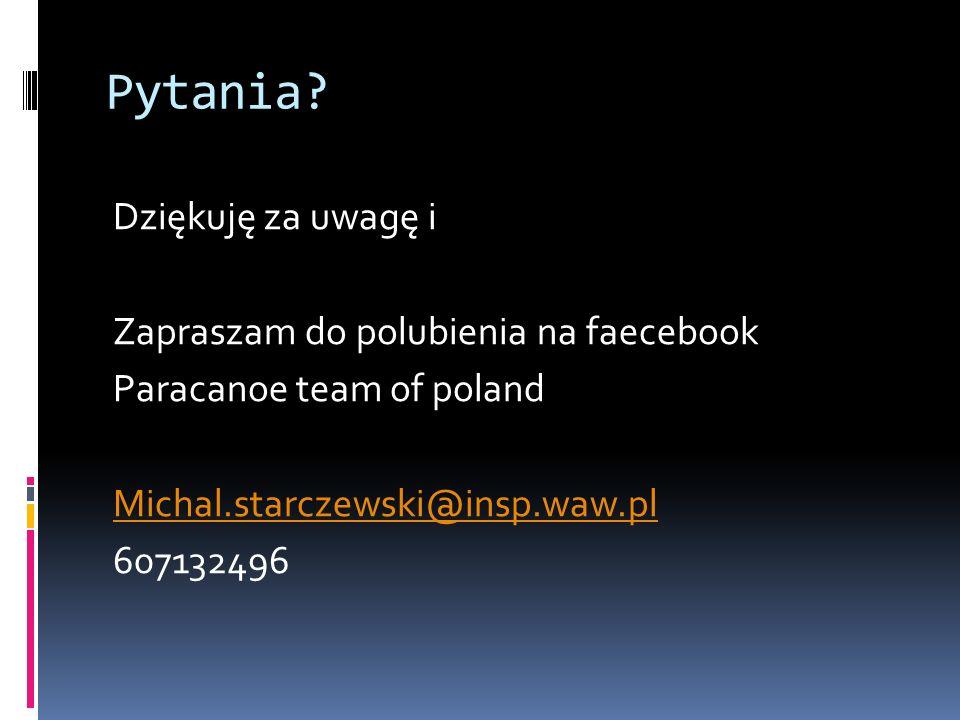 Pytania? Dziękuję za uwagę i Zapraszam do polubienia na faecebook Paracanoe team of poland Michal.starczewski@insp.waw.pl 607132496