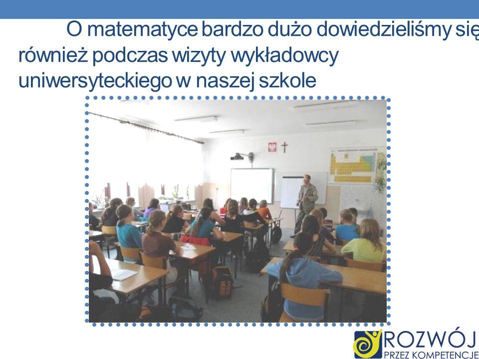 O matematyce bardzo dużo dowiedzieliśmy się również podczas wizyty wykładowcy uniwersyteckiego w naszej szkole