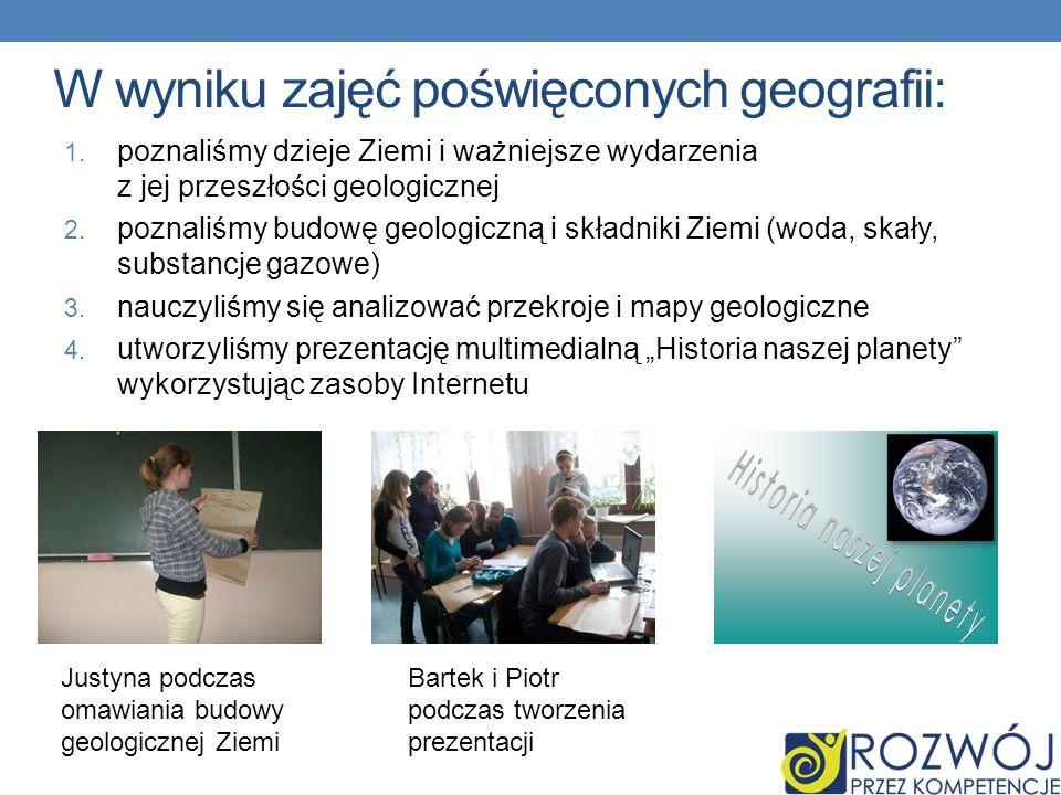 1. poznaliśmy dzieje Ziemi i ważniejsze wydarzenia z jej przeszłości geologicznej 2. poznaliśmy budowę geologiczną i składniki Ziemi (woda, skały, sub