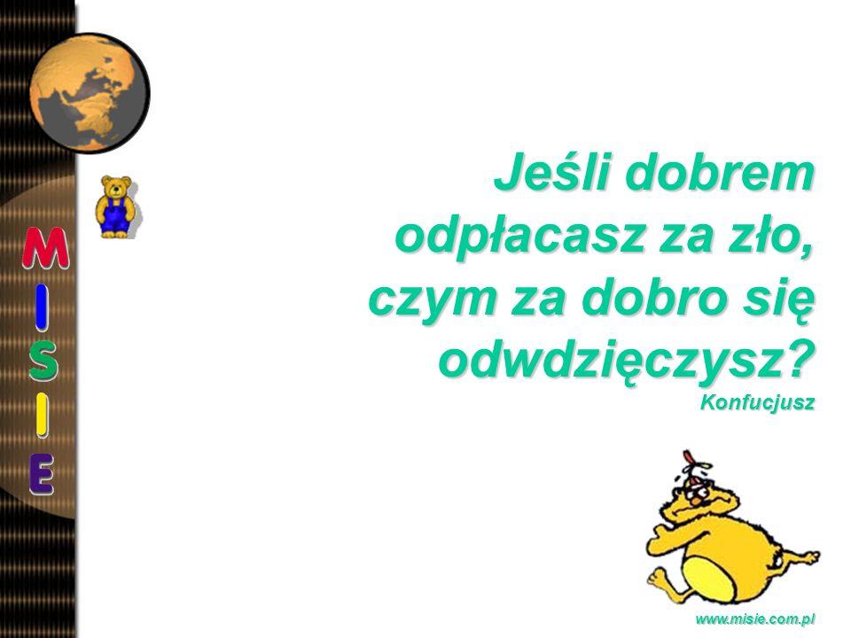 Prezentacja EwaB.www.misie.com.pl Jeśli dobrem odpłacasz za zło, czym za dobro się odwdzięczysz.