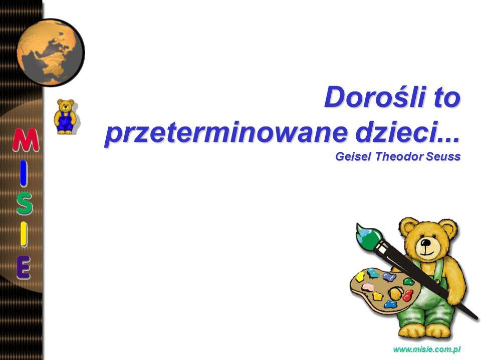Prezentacja EwaB. www.misie.com.pl Dorośli to przeterminowane dzieci... Geisel Theodor Seuss