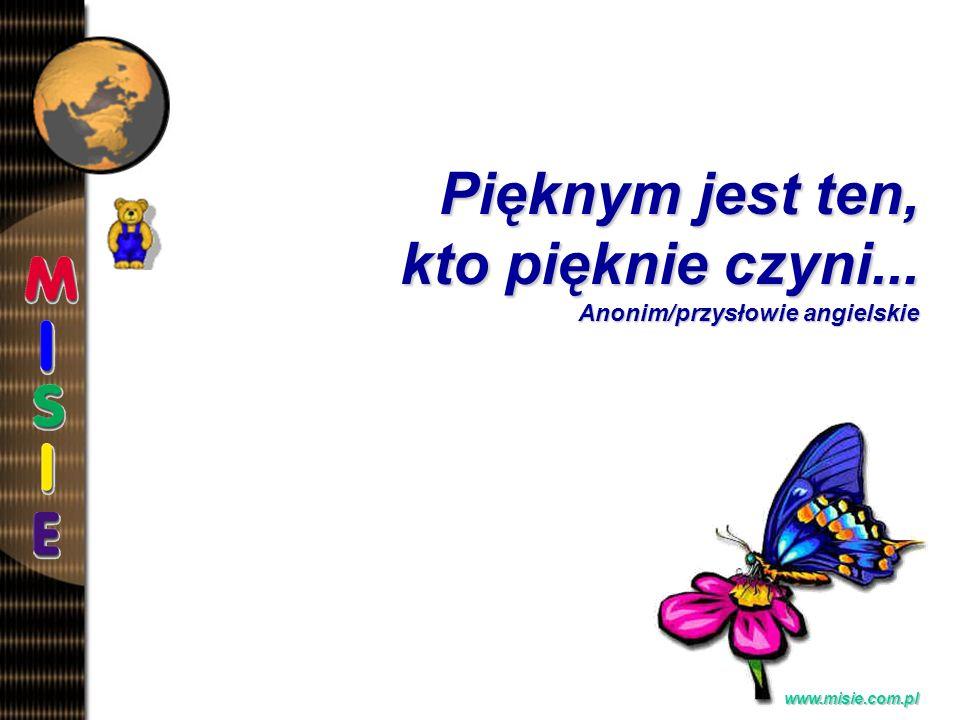 Prezentacja EwaB.www.misie.com.pl Pięknym jest ten, kto pięknie czyni...