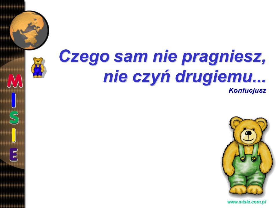 Prezentacja EwaB. www.misie.com.pl Czego sam nie pragniesz, nie czyń drugiemu... Konfucjusz