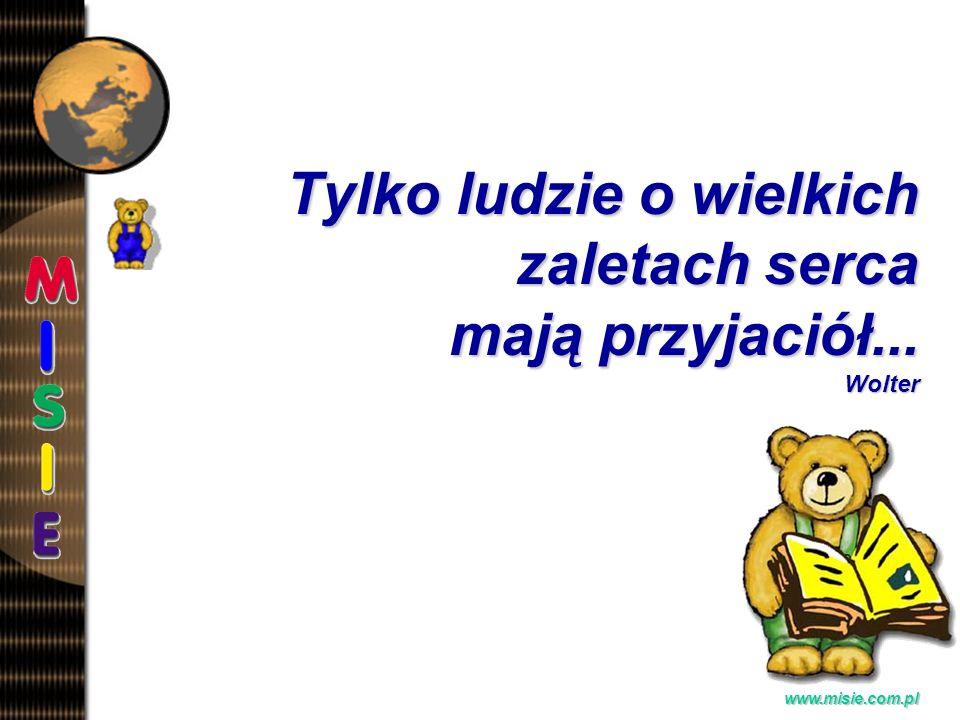 Prezentacja EwaB. www.misie.com.pl Tylko ludzie o wielkich zaletach serca mają przyjaciół... Wolter