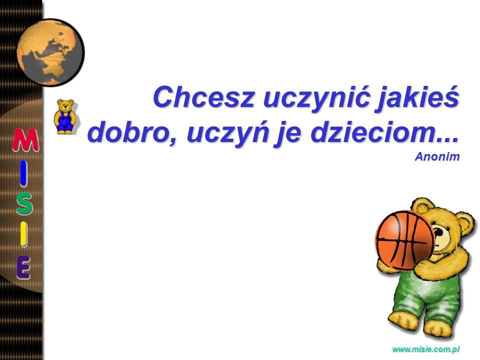Prezentacja EwaB. www.misie.com.pl Chcesz uczynić jakieś dobro, uczyń je dzieciom... Anonim