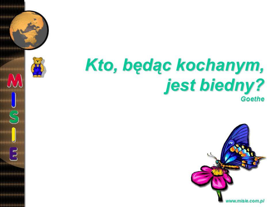 Prezentacja EwaB. www.misie.com.pl Kto, będąc kochanym, jest biedny? Goethe