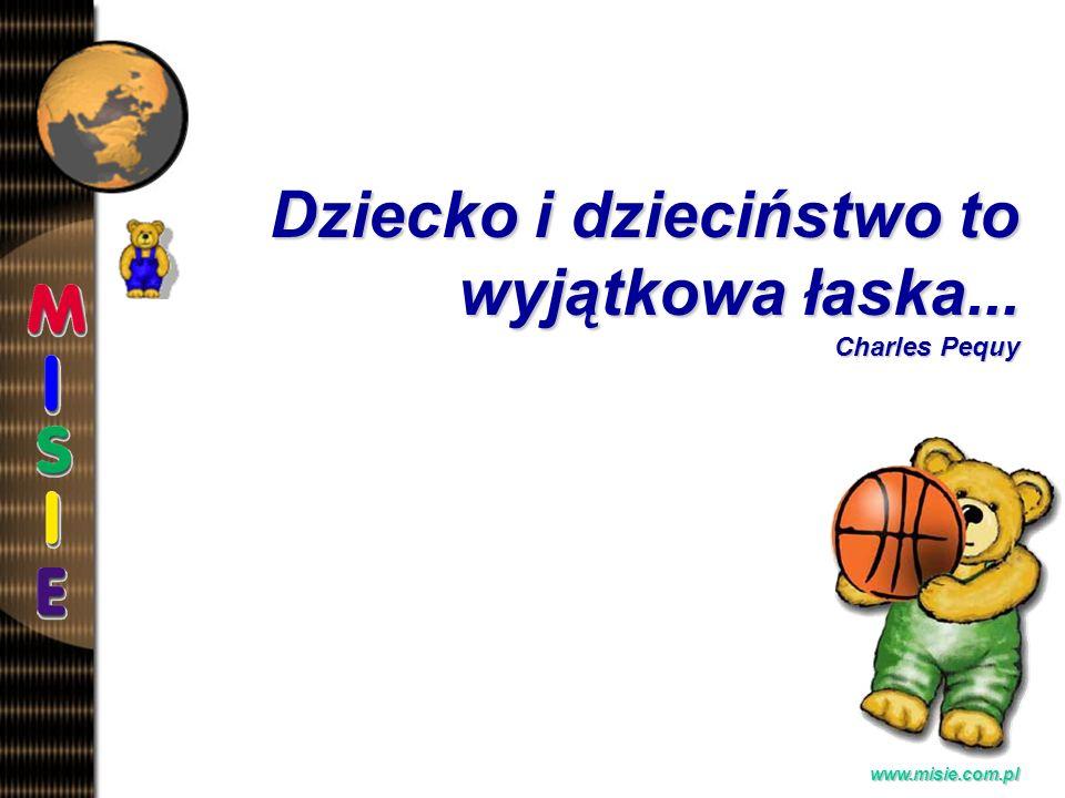 Prezentacja EwaB. www.misie.com.pl Dziecko i dzieciństwo to wyjątkowa łaska... Charles Pequy