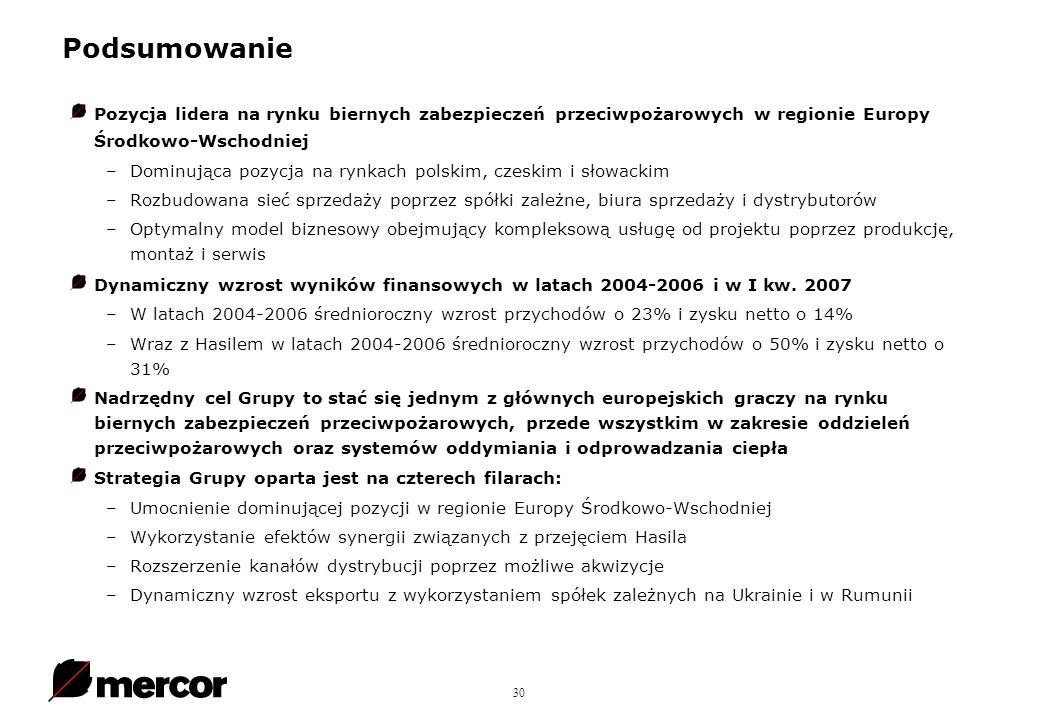 30 Pozycja lidera na rynku biernych zabezpieczeń przeciwpożarowych w regionie Europy Środkowo-Wschodniej –Dominująca pozycja na rynkach polskim, czeskim i słowackim –Rozbudowana sieć sprzedaży poprzez spółki zależne, biura sprzedaży i dystrybutorów –Optymalny model biznesowy obejmujący kompleksową usługę od projektu poprzez produkcję, montaż i serwis Dynamiczny wzrost wyników finansowych w latach 2004-2006 i w I kw.