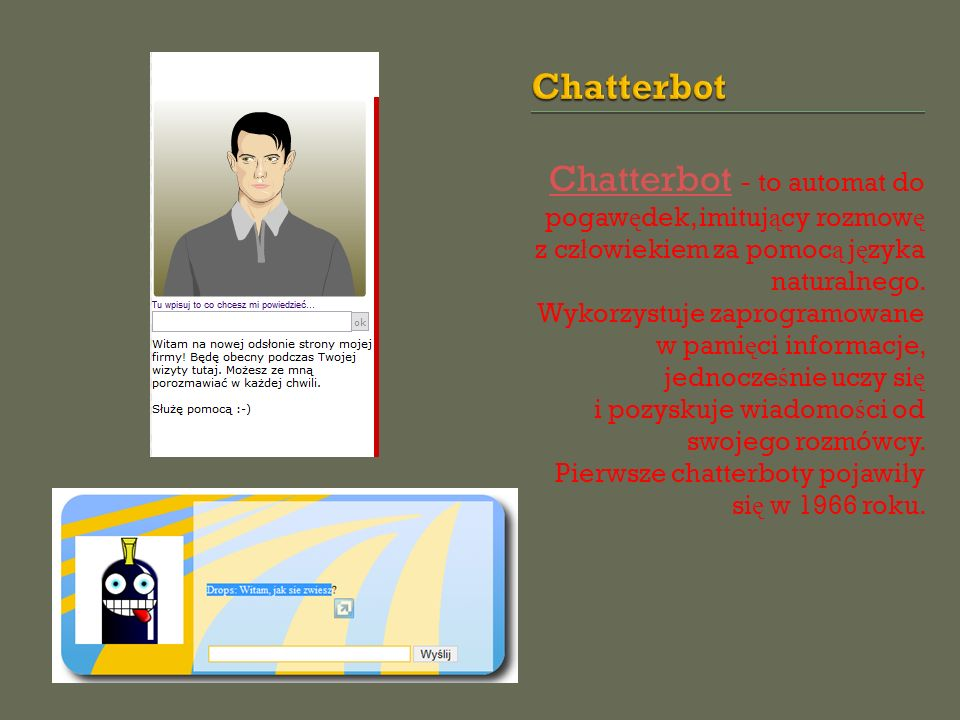 Chatterbot Chatterbot - to automat do pogaw ę dek, imituj ą cy rozmow ę z cz ł owiekiem za pomoc ą j ę zyka naturalnego. Wykorzystuje zaprogramowane w