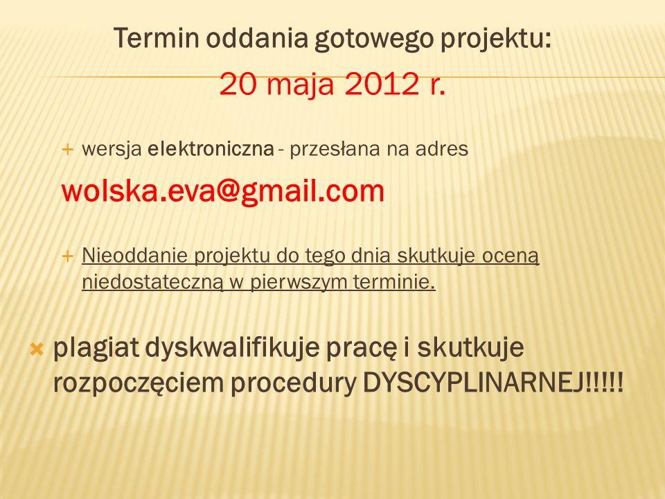 Termin oddania gotowego projektu: 20 maja 2012 r. wersja elektroniczna - przesłana na adres wolska.eva@gmail.com Nieoddanie projektu do tego dnia skut