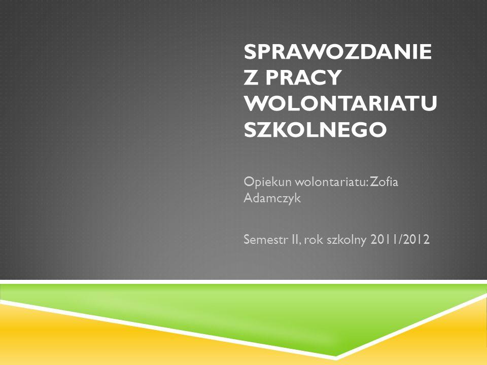 SPRAWOZDANIE Z PRACY WOLONTARIATU SZKOLNEGO Opiekun wolontariatu: Zofia Adamczyk Semestr II, rok szkolny 2011/2012