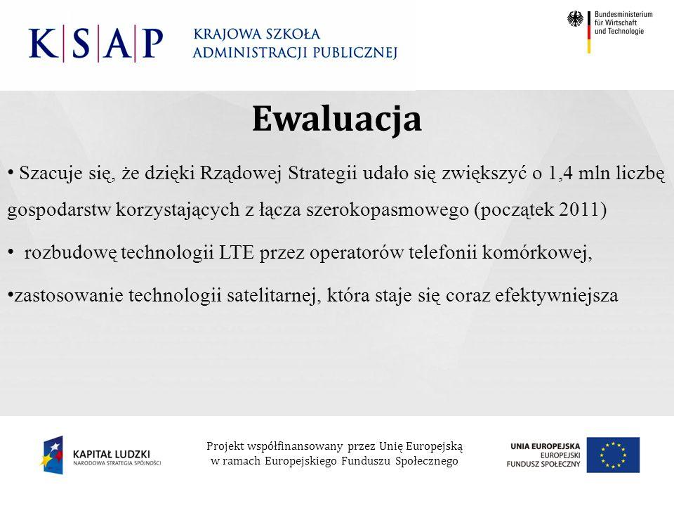 Projekt współfinansowany przez Unię Europejską w ramach Europejskiego Funduszu Społecznego Szacuje się, że dzięki Rządowej Strategii udało się zwiększyć o 1,4 mln liczbę gospodarstw korzystających z łącza szerokopasmowego (początek 2011) rozbudowę technologii LTE przez operatorów telefonii komórkowej, zastosowanie technologii satelitarnej, która staje się coraz efektywniejsza Ewaluacja