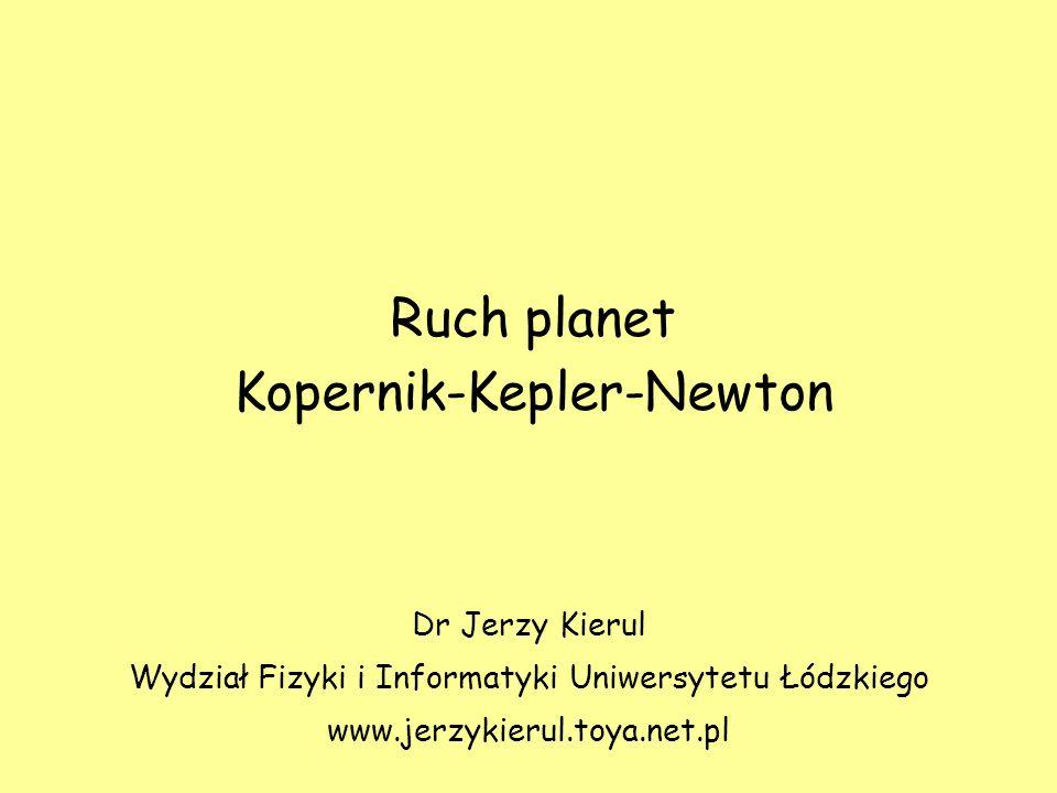 Ruch planet Kopernik-Kepler-Newton Dr Jerzy Kierul Wydział Fizyki i Informatyki Uniwersytetu Łódzkiego www.jerzykierul.toya.net.pl