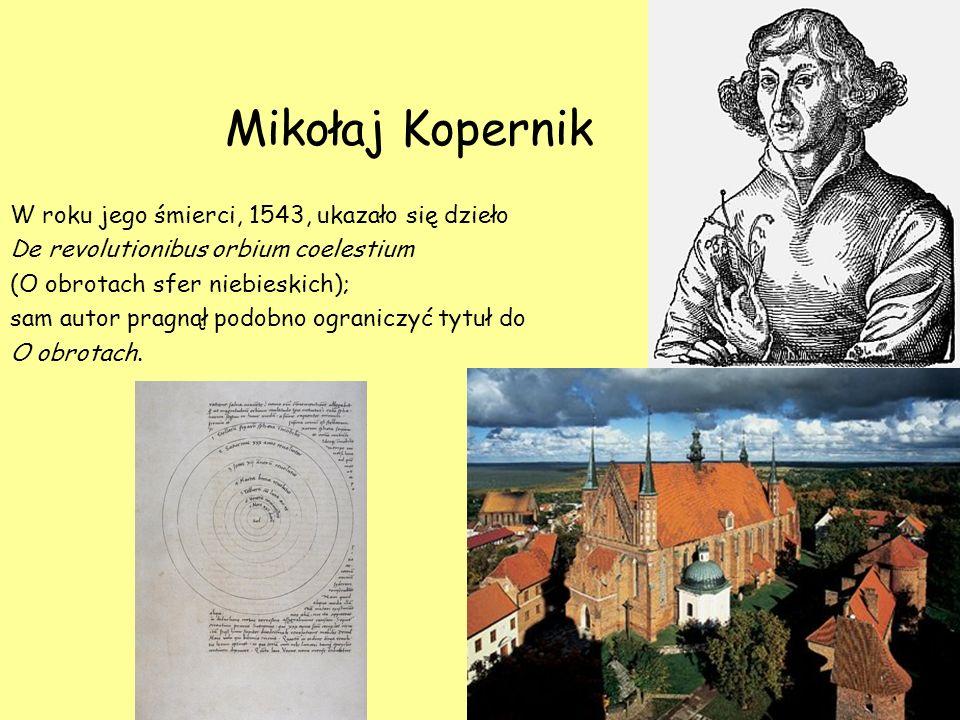 Mikołaj Kopernik W roku jego śmierci, 1543, ukazało się dzieło De revolutionibus orbium coelestium (O obrotach sfer niebieskich); sam autor pragnął po