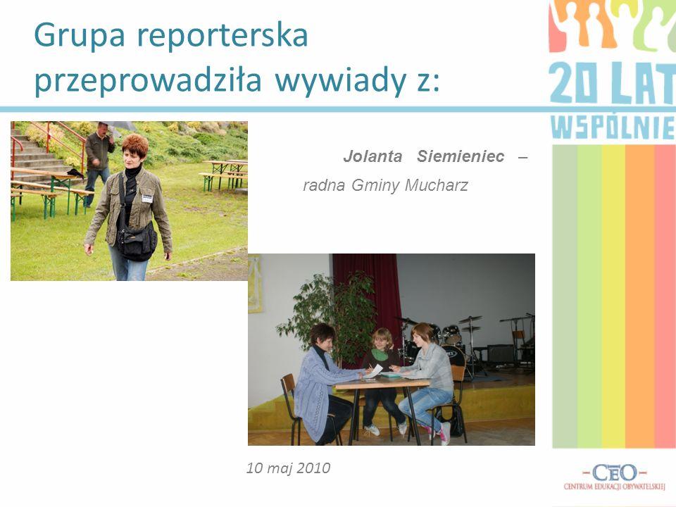 Grupa reporterska przeprowadziła wywiady z: 10 maj 2010 Jolanta Siemieniec – radna Gminy Mucharz