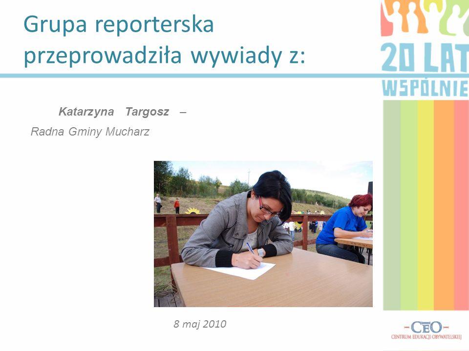 Grupa reporterska przeprowadziła wywiady z: 8 maj 2010 Katarzyna Targosz – Radna Gminy Mucharz