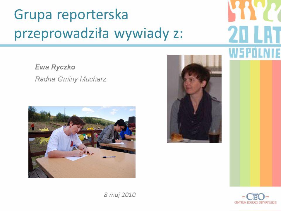 Grupa reporterska przeprowadziła wywiady z: 8 maj 2010 Ewa Ryczko Radna Gminy Mucharz