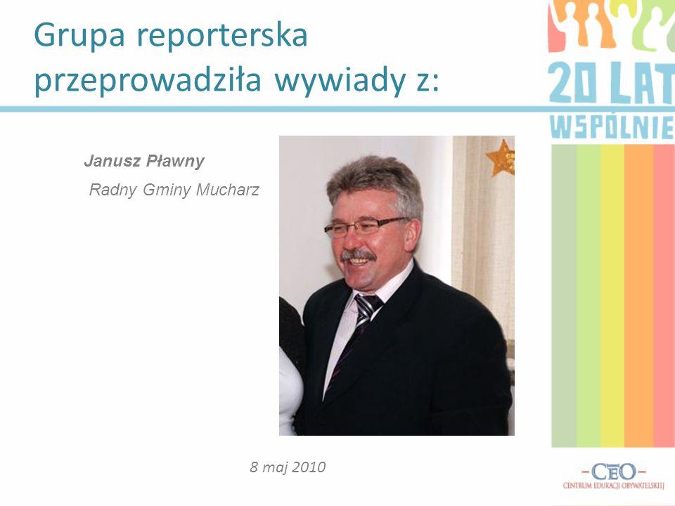 Grupa reporterska przeprowadziła wywiady z: 8 maj 2010 Janusz Pławny Radny Gminy Mucharz