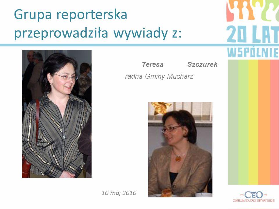 Grupa reporterska przeprowadziła wywiady z: 10 maj 2010 Teresa Szczurek radna Gminy Mucharz
