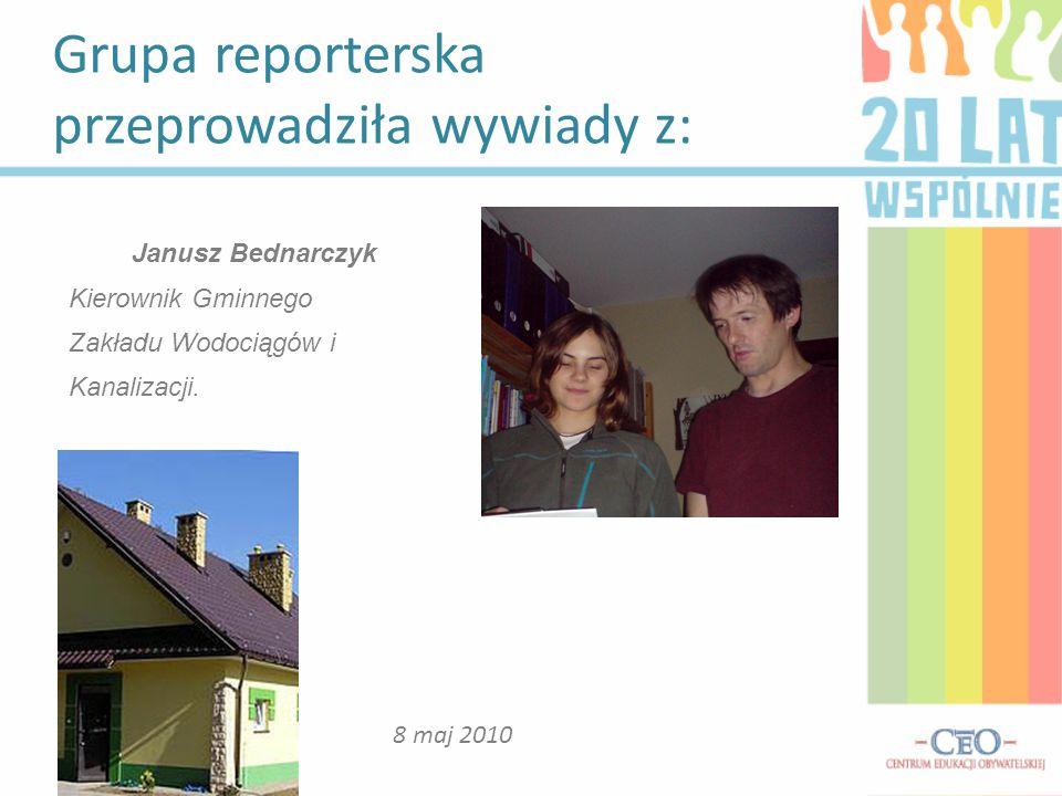 Grupa reporterska przeprowadziła wywiady z: 8 maj 2010 Janusz Bednarczyk Kierownik Gminnego Zakładu Wodociągów i Kanalizacji.