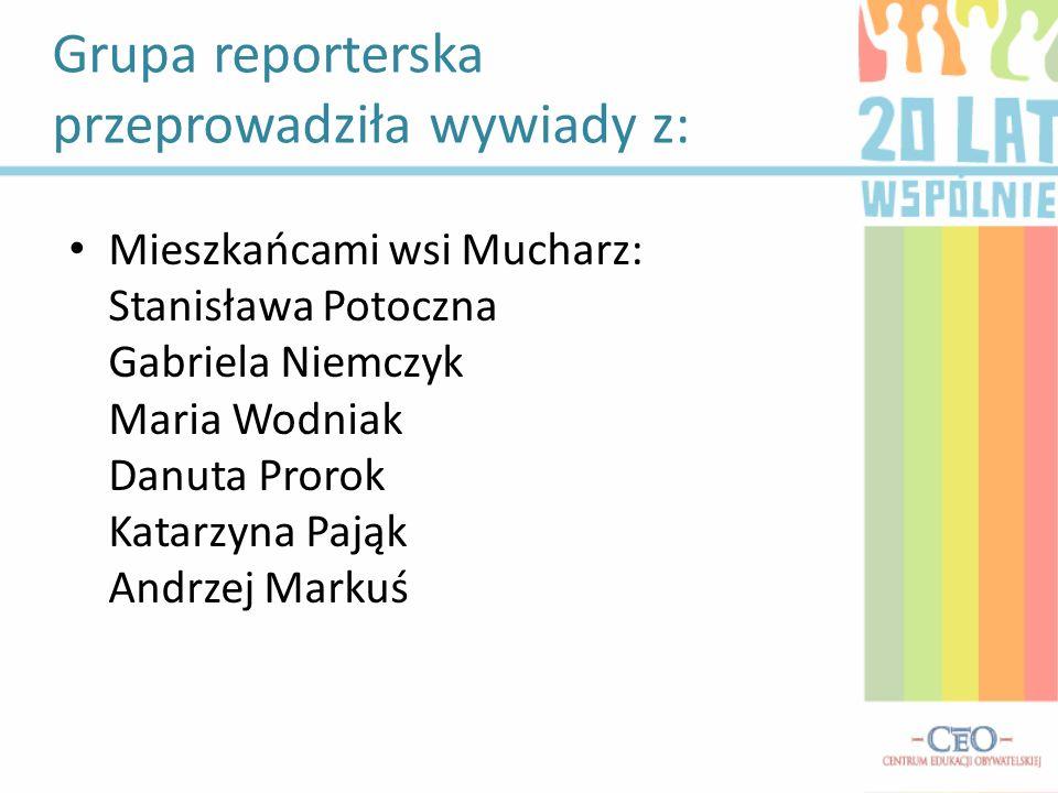 Grupa reporterska przeprowadziła wywiady z: Mieszkańcami wsi Mucharz: Stanisława Potoczna Gabriela Niemczyk Maria Wodniak Danuta Prorok Katarzyna Pają