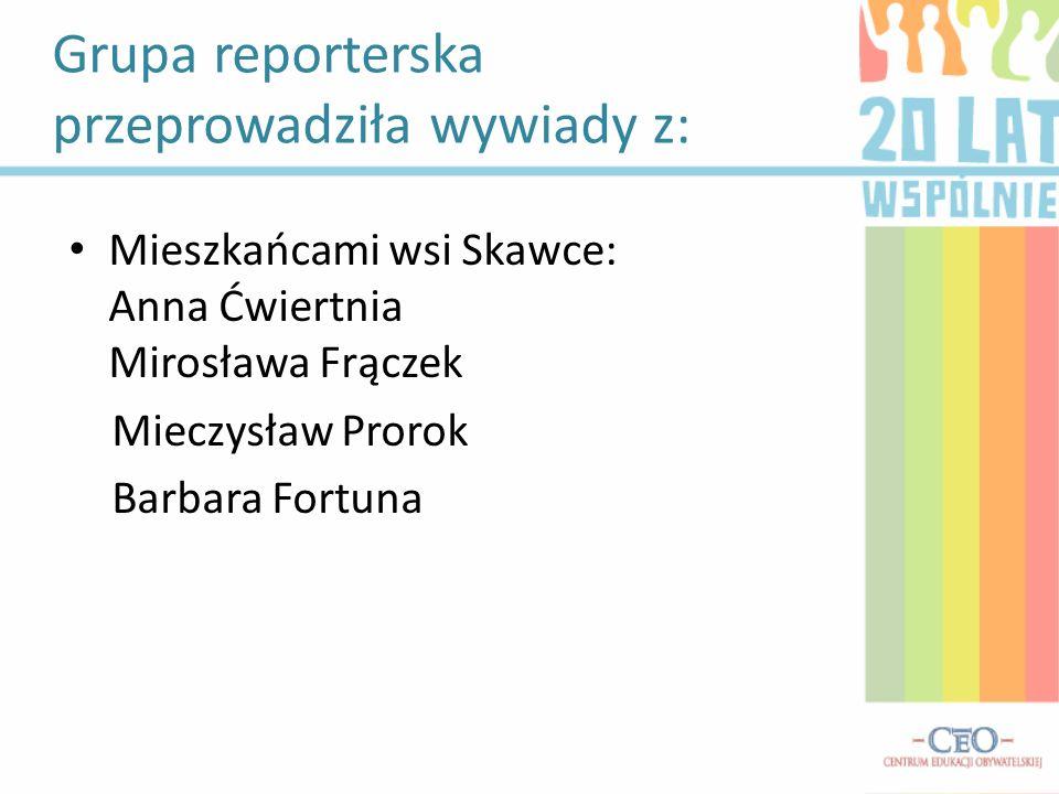 Grupa reporterska przeprowadziła wywiady z: Mieszkańcami wsi Skawce: Anna Ćwiertnia Mirosława Frączek Mieczysław Prorok Barbara Fortuna