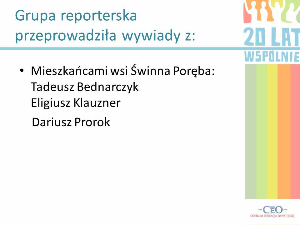 Grupa reporterska przeprowadziła wywiady z: Mieszkańcami wsi Świnna Poręba: Tadeusz Bednarczyk Eligiusz Klauzner Dariusz Prorok