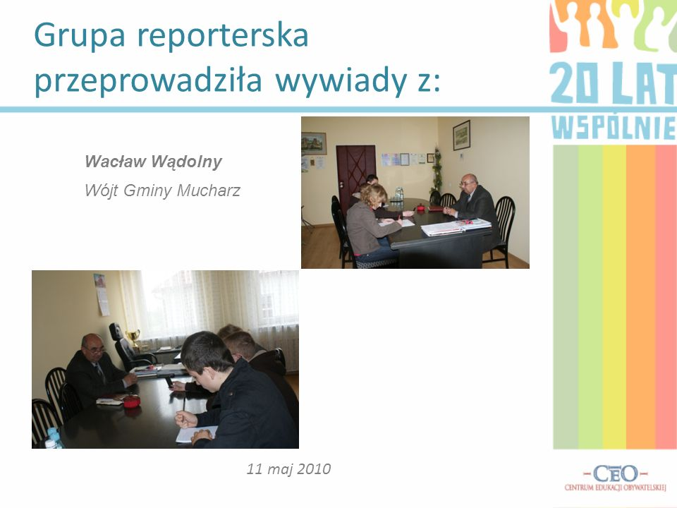 Grupa reporterska przeprowadziła wywiady z: 11 maj 2010 Wacław Wądolny Wójt Gminy Mucharz