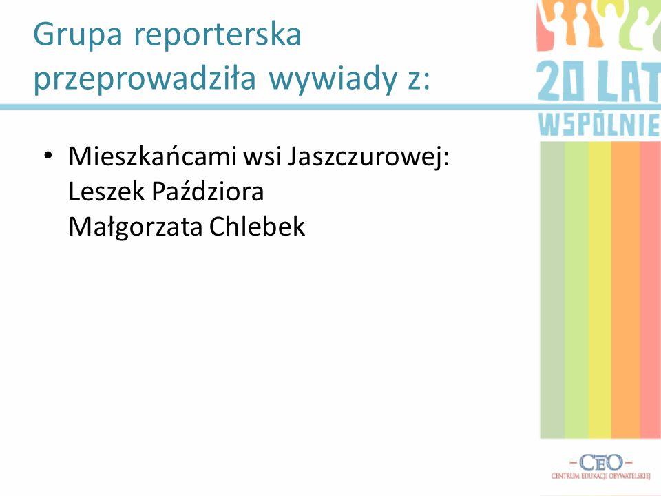 Grupa reporterska przeprowadziła wywiady z: Mieszkańcami wsi Jaszczurowej: Leszek Paździora Małgorzata Chlebek