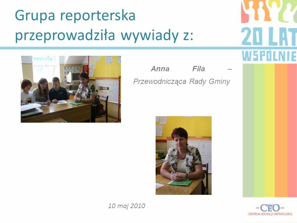 Grupa reporterska przeprowadziła wywiady z: 10 maj 2010 Anna Fila – Przewodnicząca Rady Gminy