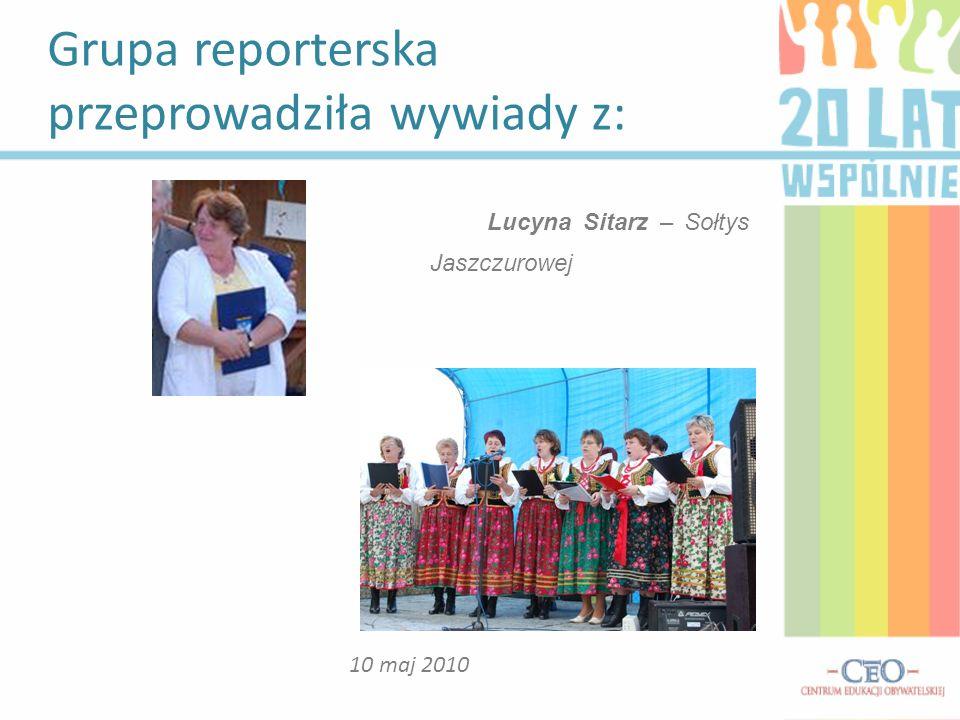 Grupa reporterska przeprowadziła wywiady z: 10 maj 2010 Lucyna Sitarz – Sołtys Jaszczurowej