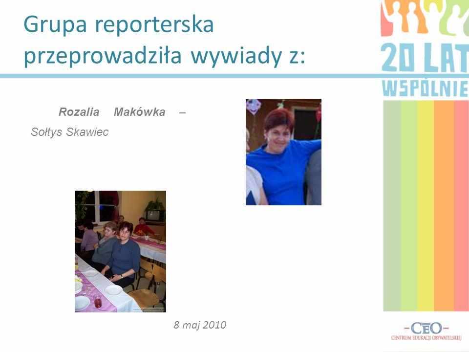 Grupa reporterska przeprowadziła wywiady z: 8 maj 2010 Rozalia Makówka – Sołtys Skawiec