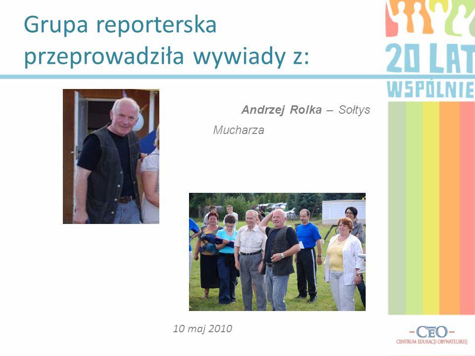 Grupa reporterska przeprowadziła wywiady z: 10 maj 2010 Andrzej Rolka – Sołtys Mucharza