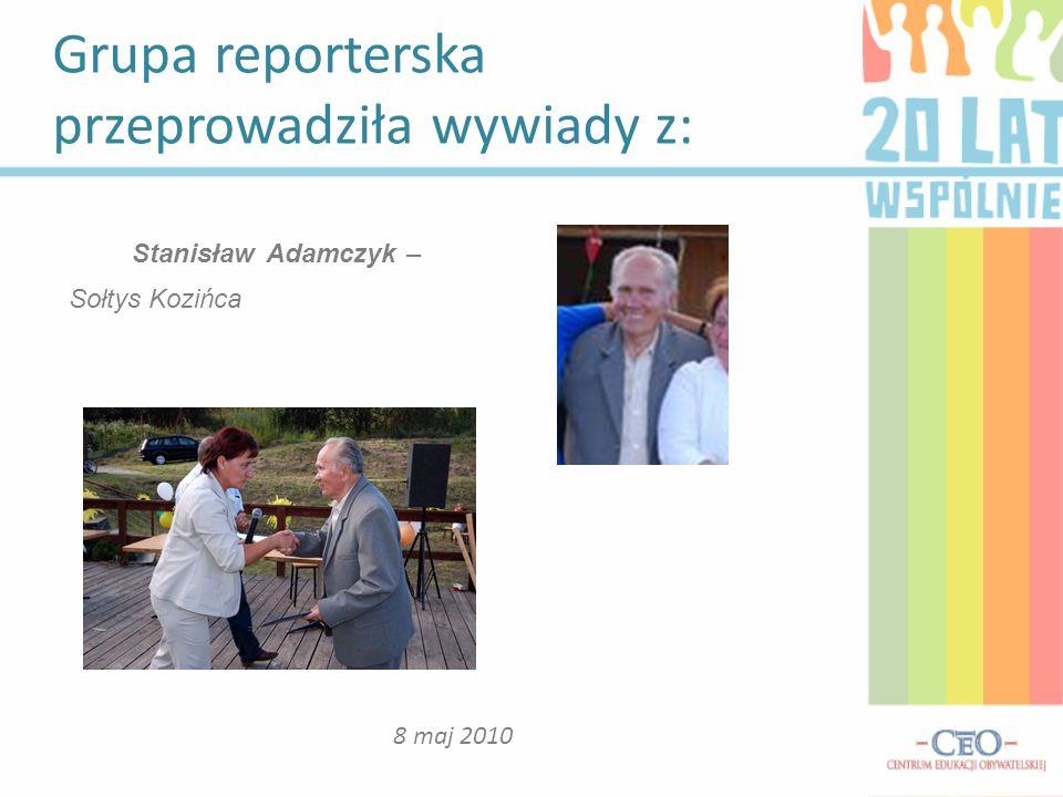 Grupa reporterska przeprowadziła wywiady z: 8 maj 2010 Stanisław Adamczyk – Sołtys Kozińca