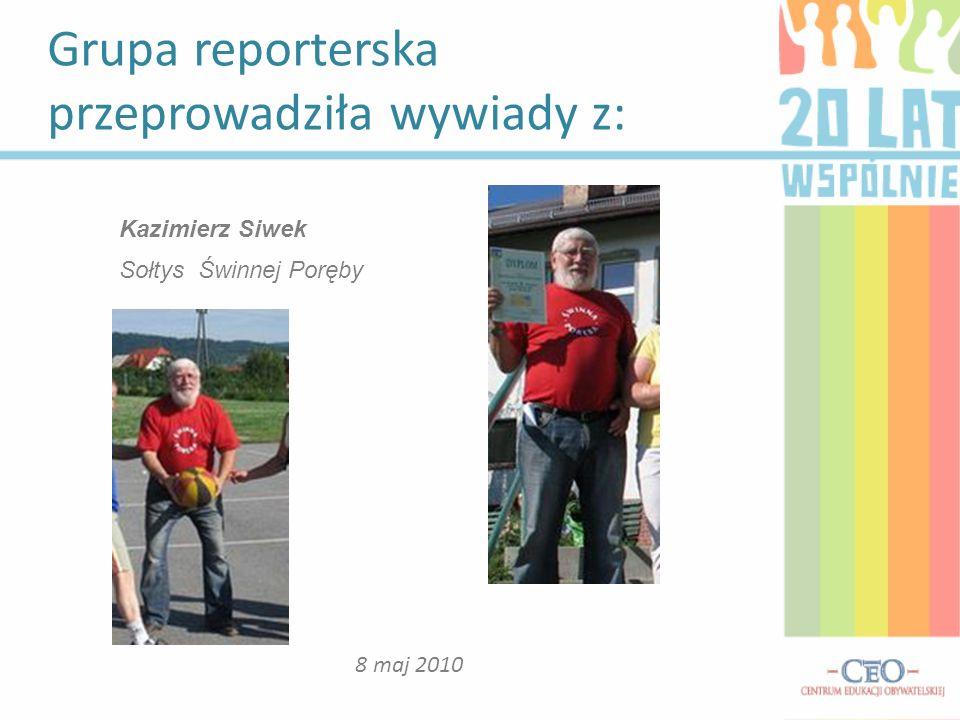 Grupa reporterska przeprowadziła wywiady z: 8 maj 2010 Kazimierz Siwek Sołtys Świnnej Poręby