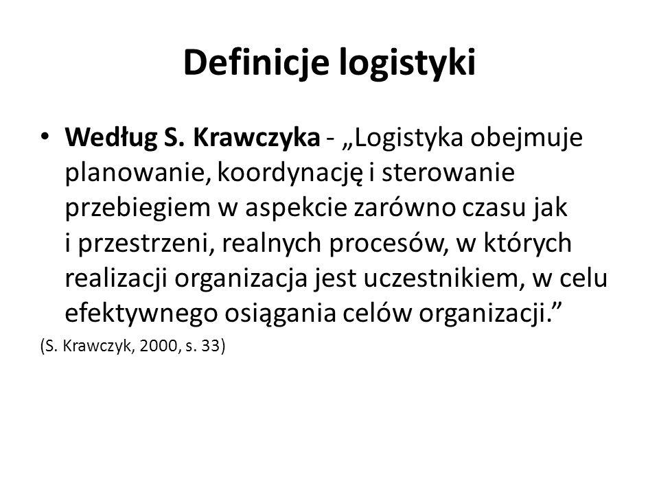 Definicje logistyki Według S. Krawczyka - Logistyka obejmuje planowanie, koordynację i sterowanie przebiegiem w aspekcie zarówno czasu jak i przestrze