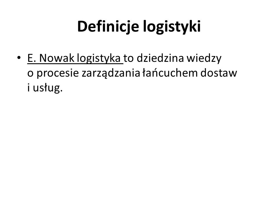 Definicje logistyki E. Nowak logistyka to dziedzina wiedzy o procesie zarządzania łańcuchem dostaw i usług.