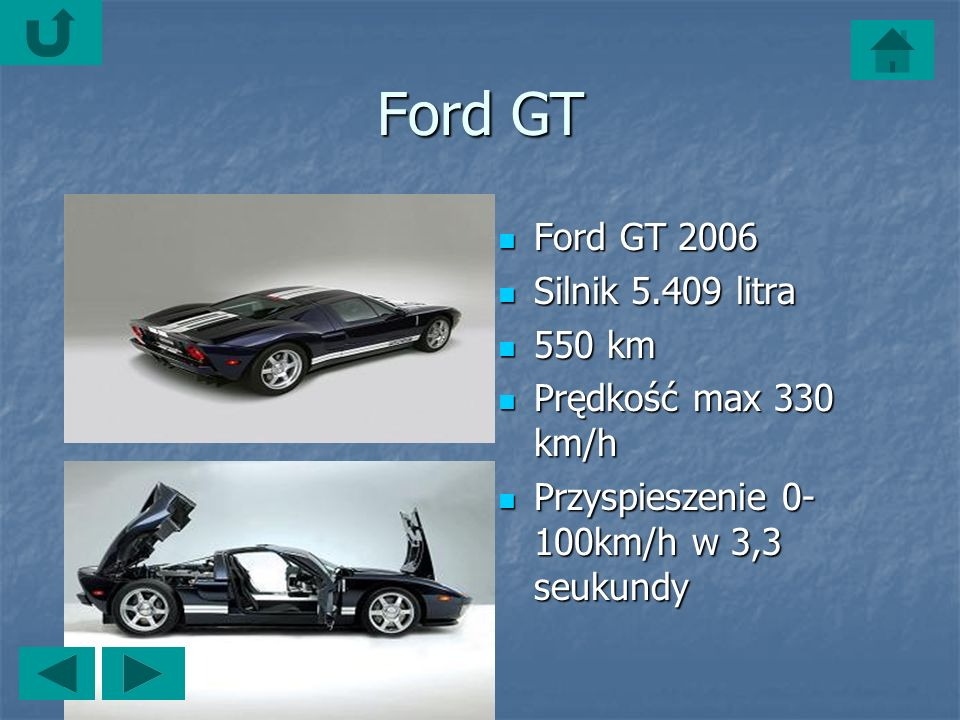 Ford GT Ford GT 2006 Ford GT 2006 Silnik 5.409 litra Silnik 5.409 litra 550 km 550 km Prędkość max 330 km/h Prędkość max 330 km/h Przyspieszenie 0- 100km/h w 3,3 seukundy Przyspieszenie 0- 100km/h w 3,3 seukundy