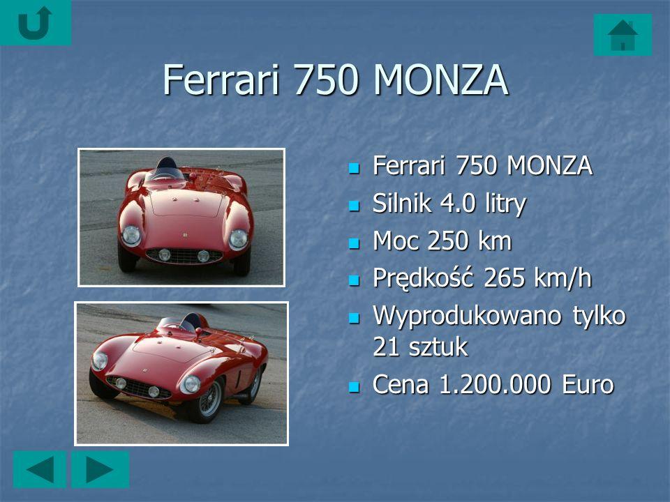 Ferrari 750 MONZA Ferrari 750 MONZA Ferrari 750 MONZA Silnik 4.0 litry Silnik 4.0 litry Moc 250 km Moc 250 km Prędkość 265 km/h Prędkość 265 km/h Wyprodukowano tylko 21 sztuk Wyprodukowano tylko 21 sztuk Cena 1.200.000 Euro Cena 1.200.000 Euro