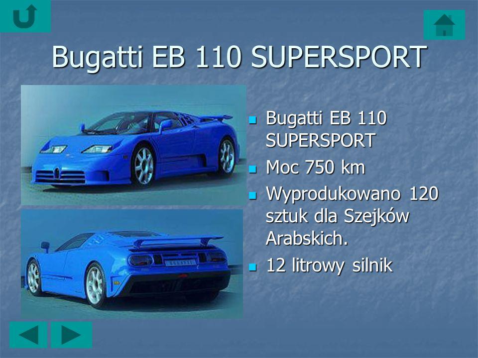 Bugatti EB 110 SUPERSPORT Bugatti EB 110 SUPERSPORT Bugatti EB 110 SUPERSPORT Moc 750 km Moc 750 km Wyprodukowano 120 sztuk dla Szejków Arabskich.