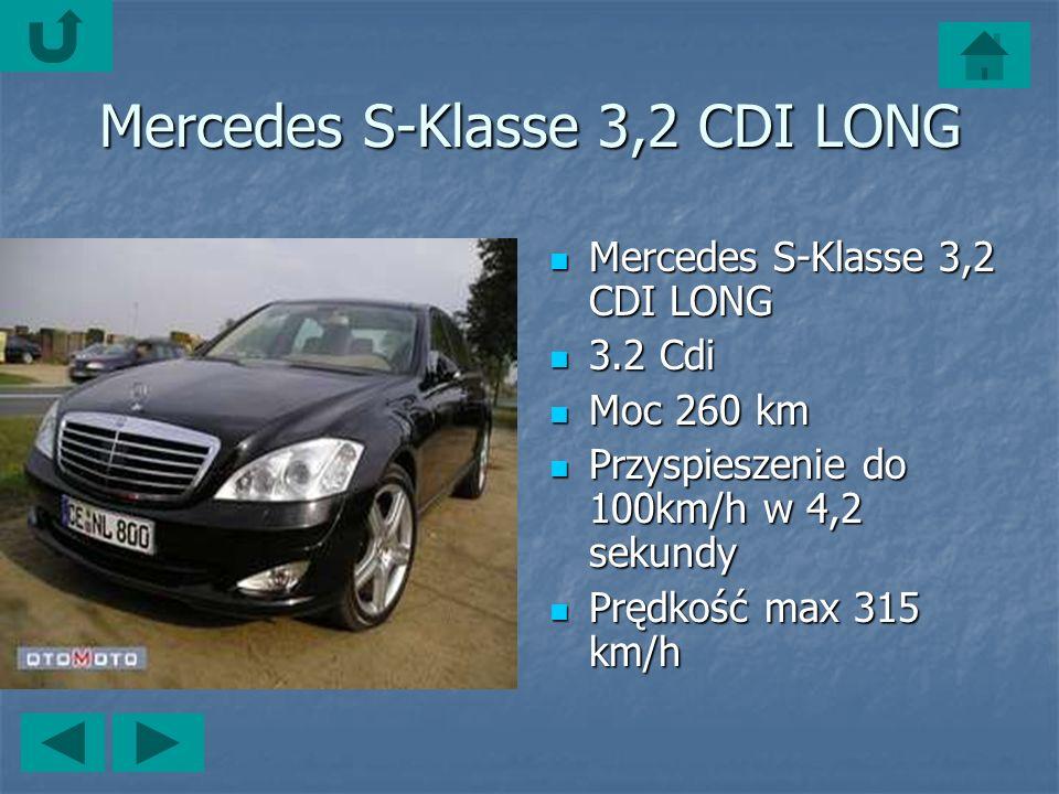 Mercedes S-Klasse 3,2 CDI LONG Mercedes S-Klasse 3,2 CDI LONG Mercedes S-Klasse 3,2 CDI LONG 3.2 Cdi 3.2 Cdi Moc 260 km Moc 260 km Przyspieszenie do 100km/h w 4,2 sekundy Przyspieszenie do 100km/h w 4,2 sekundy Prędkość max 315 km/h Prędkość max 315 km/h