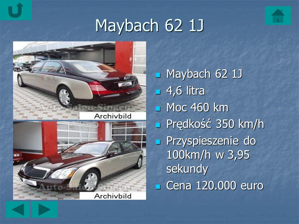 Maybach 62 1J Maybach 62 1J Maybach 62 1J 4,6 litra 4,6 litra Moc 460 km Moc 460 km Prędkość 350 km/h Prędkość 350 km/h Przyspieszenie do 100km/h w 3,95 sekundy Przyspieszenie do 100km/h w 3,95 sekundy Cena 120.000 euro Cena 120.000 euro