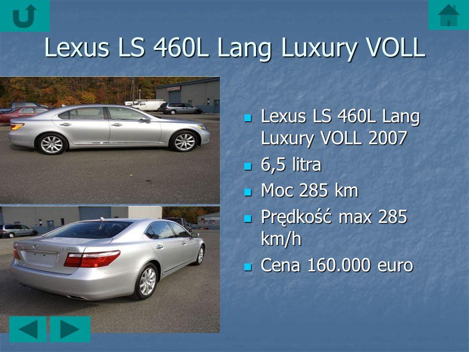 Lexus LS 460L Lang Luxury VOLL Lexus LS 460L Lang Luxury VOLL 2007 Lexus LS 460L Lang Luxury VOLL 2007 6,5 litra 6,5 litra Moc 285 km Moc 285 km Prędkość max 285 km/h Prędkość max 285 km/h Cena 160.000 euro Cena 160.000 euro