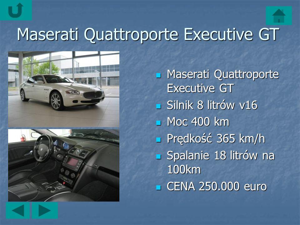 Maserati Quattroporte Executive GT Maserati Quattroporte Executive GT Maserati Quattroporte Executive GT Silnik 8 litrów v16 Silnik 8 litrów v16 Moc 400 km Moc 400 km Prędkość 365 km/h Prędkość 365 km/h Spalanie 18 litrów na 100km Spalanie 18 litrów na 100km CENA 250.000 euro CENA 250.000 euro