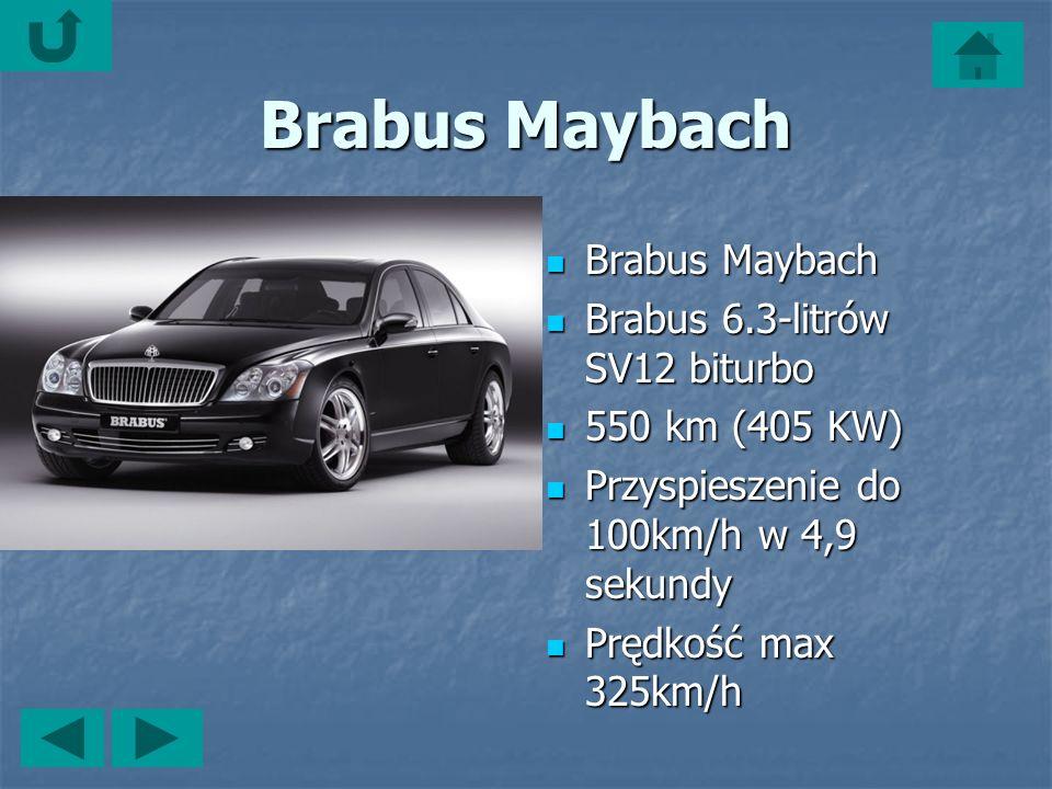 Brabus Maybach Brabus Maybach Brabus Maybach Brabus 6.3-litrów SV12 biturbo Brabus 6.3-litrów SV12 biturbo 550 km (405 KW) 550 km (405 KW) Przyspieszenie do 100km/h w 4,9 sekundy Przyspieszenie do 100km/h w 4,9 sekundy Prędkość max 325km/h Prędkość max 325km/h